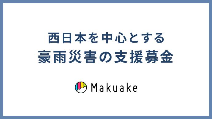 MAKUAKE 「西日本を中心とする豪雨災害の支援募金」